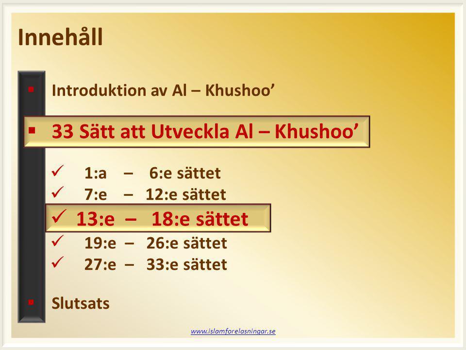 www.islamforelasningar.se Profeten (saws) har sagt: En slav kan be och inte ha något tillgodoräknat (belöning) för det förutom en tiondel av det, eller en niondel, eller en åttondel, eller en sjundedel, eller en sjättedel, eller en femtedel, eller en fjärdedel, eller en tredjedel, eller hälften. (Ahmad) 33 Sätt att Utveckla Al – Khushoo'