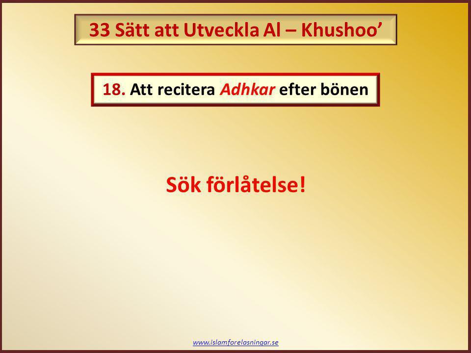 www.islamforelasningar.se Sök förlåtelse! 18. Att recitera Adhkar efter bönen 33 Sätt att Utveckla Al – Khushoo'