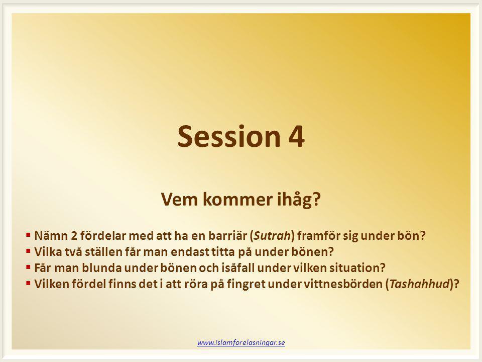 Session 4 www.islamforelasningar.se  Nämn 2 fördelar med att ha en barriär (Sutrah) framför sig under bön?  Vilka två ställen får man endast titta p