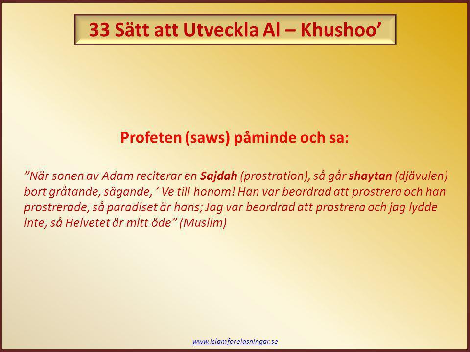 33 Ways of Developing Al - Khushoo' – Ödmjukhet och hängivenhet i bönen www.islamforelasningar.se Bönens Shaytan: - Hans namn är Khanzab - Han är svartsjuk på den som ber - Hans strävan är att den troende slutar be 14.