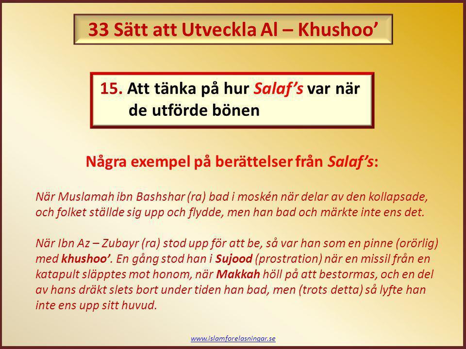 www.islamforelasningar.se En av Salaf's blev blek när han gjorde wudhoo' för bönen; och det sades till honom, Vi ser att när du gör wudhoo' så kommer en förändring över dig. Han sa då, Jag vet inför Vem jag ska stå. Abu Bakr As – Subghi (ra) sa: Jag levde under tiden av 2 imamer (ledare), fastän jag inte fick var tillräckligt nöjdsam att höra de personligen.