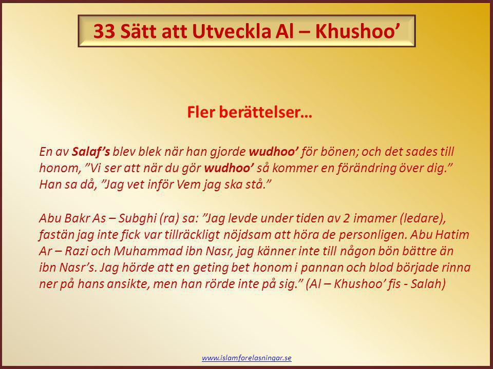 www.islamforelasningar.se Salaf's sätt överlag: Mujahid (ra) sa: När en av dem stod i bön, så var han för gudsfruktig/rädd för sin Herre för att tillåta hans ögon att dras till något annat, eller att vända sig bort eller att genom rastlöshet leka med småstenar eller något annat eller att tänka på någon världslig sak... (Al – Khushoo' fis - Salah) 33 Sätt att Utveckla Al – Khushoo'