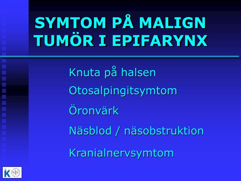 SYMTOM PÅ MALIGN TUMÖR I EPIFARYNX Knuta på halsen Otosalpingitsymtom Öronvärk Näsblod / näsobstruktion Kranialnervsymtom