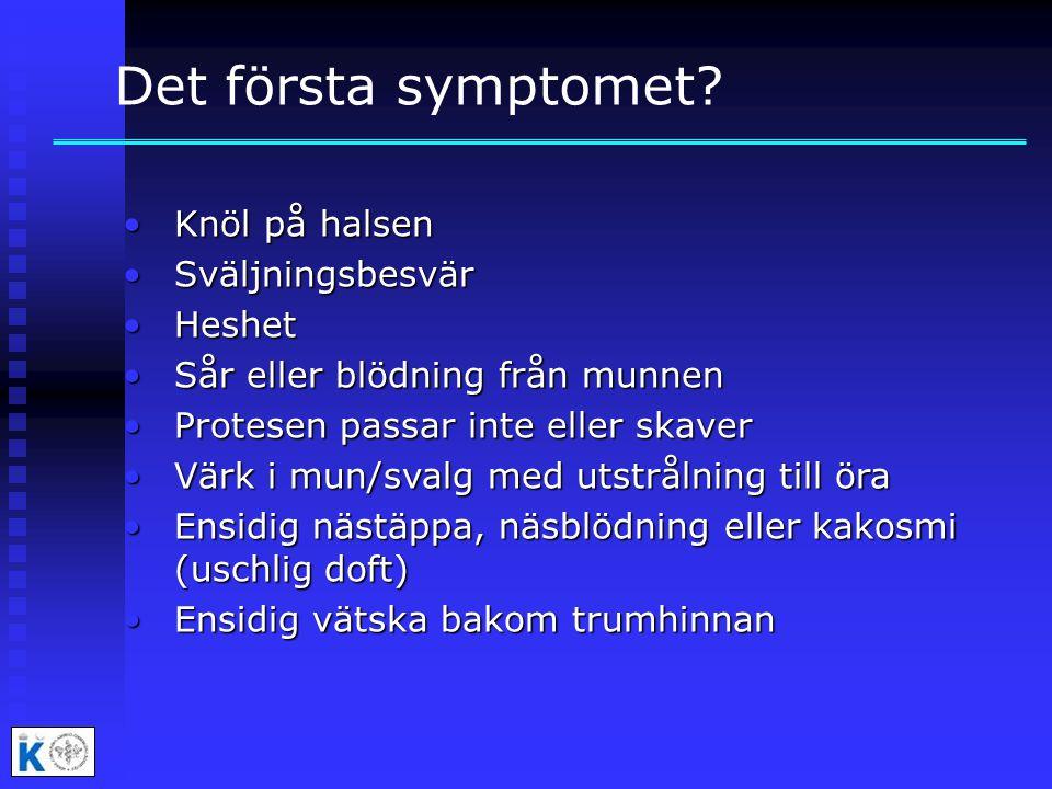 Det första symptomet? •Knöl på halsen •Sväljningsbesvär •Heshet •Sår eller blödning från munnen •Protesen passar inte eller skaver •Värk i mun/svalg m