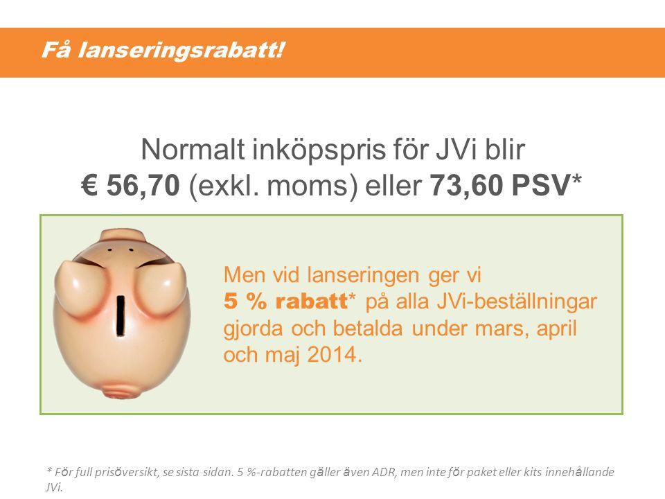 Få lanseringsrabatt! Normalt inköpspris för JVi blir € 56,70 (exkl. moms) eller 73,60 PSV* Men vid lanseringen ger vi 5 % rabatt * på alla JVi-beställ