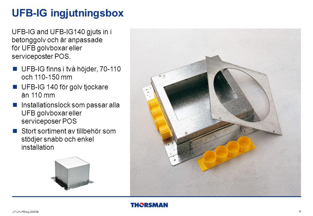 UT/Ulf/UFB/Aug 2005/SE 16 UFB-IG ingjutningsbox  UFB-IG finns i två höjder, 70-110 och 110-150 mm  UFB-IG 140 för golv tjockare än 110 mm  Installa