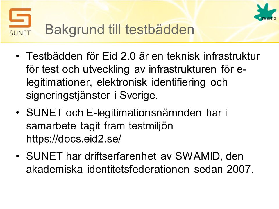 Bakgrund till testbädden •Testbädden för Eid 2.0 är en teknisk infrastruktur för test och utveckling av infrastrukturen för e- legitimationer, elektronisk identifiering och signeringstjänster i Sverige.