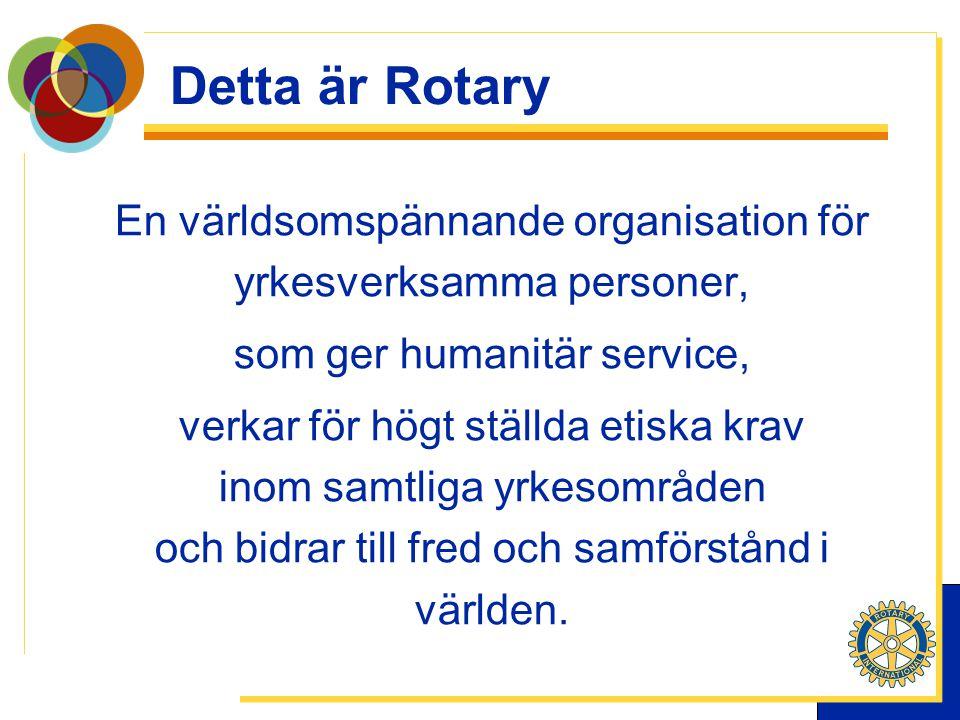 Detta är Rotary En världsomspännande organisation för yrkesverksamma personer, som ger humanitär service, verkar för högt ställda etiska krav inom samtliga yrkesområden och bidrar till fred och samförstånd i världen.