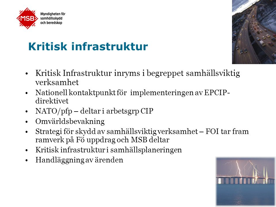 Kritisk infrastruktur •Kritisk Infrastruktur inryms i begreppet samhällsviktig verksamhet •Nationell kontaktpunkt för implementeringen av EPCIP- direktivet •NATO/pfp – deltar i arbetsgrp CIP •Omvärldsbevakning •Strategi för skydd av samhällsviktig verksamhet – FOI tar fram ramverk på Fö uppdrag och MSB deltar •Kritisk infrastruktur i samhällsplaneringen •Handläggning av ärenden
