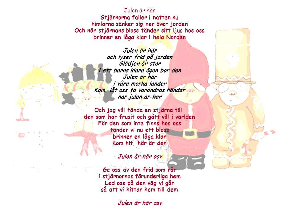 Julen är här Stjärnorna faller i natten nu himlarna sänker sig ner över jorden Och när stjärnans bloss tänder sitt ljus hos oss brinner en låga klar i hela Norden Julen är här och lyser frid på jorden Glädjen är stor i ett barns klara ögon bor den Julen är här i våra mörka länder Kom, låt oss ta varandras händer när julen är här Och jag vill tända en stjärna till den som har frusit och gått vill i världen För den som inte finns hos oss tänder vi nu ett bloss brinner en låga klar Kom hit, här är den Julen är här osv Ge oss av den frid som rår i stjärnornas förunderliga hem Led oss på den väg vi går så att vi hittar hem till dem Julen är här osv