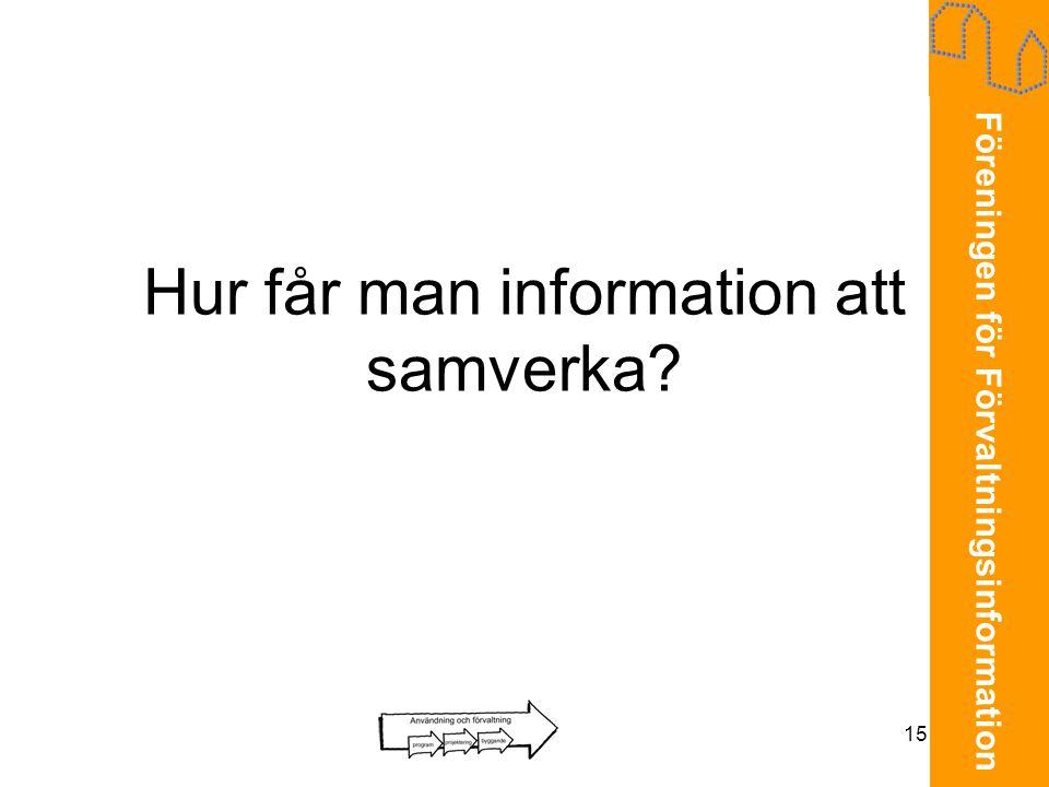 Föreningen för Förvaltningsinformation 15 Hur får man information att samverka?