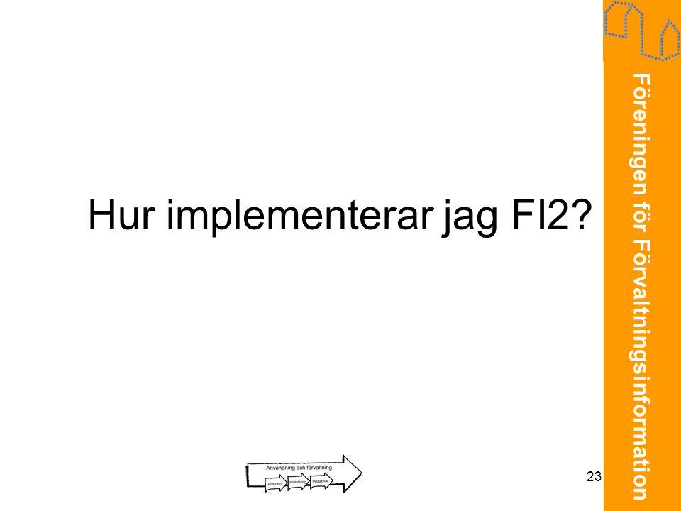Föreningen för Förvaltningsinformation 23 Hur implementerar jag FI2?