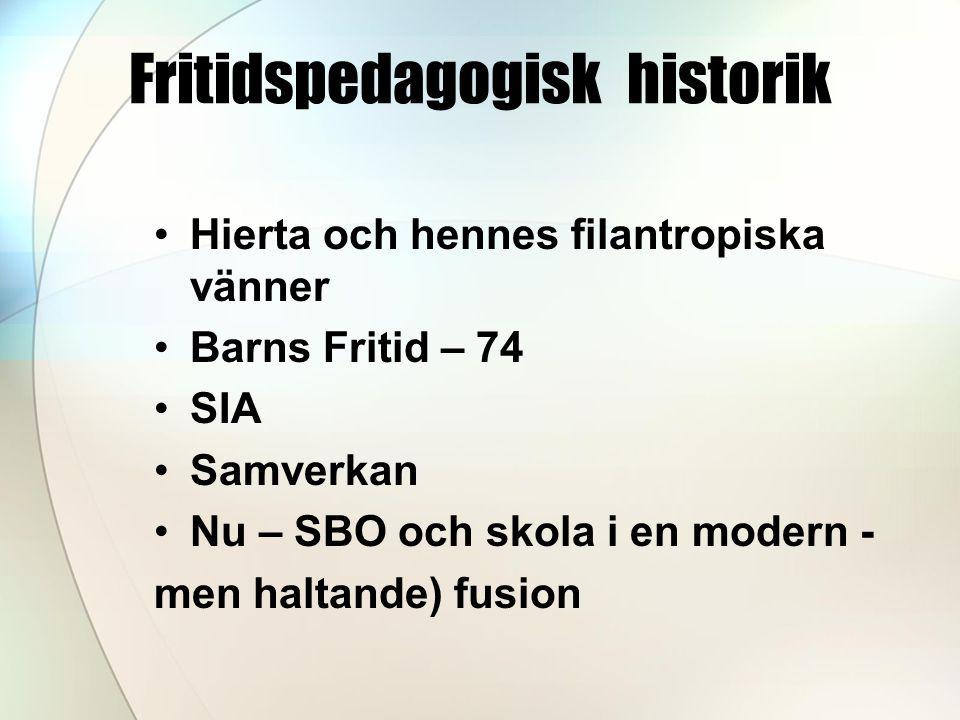 Fritidspedagogisk historik •Hierta och hennes filantropiska vänner •Barns Fritid – 74 •SIA •Samverkan •Nu – SBO och skola i en modern - men haltande)