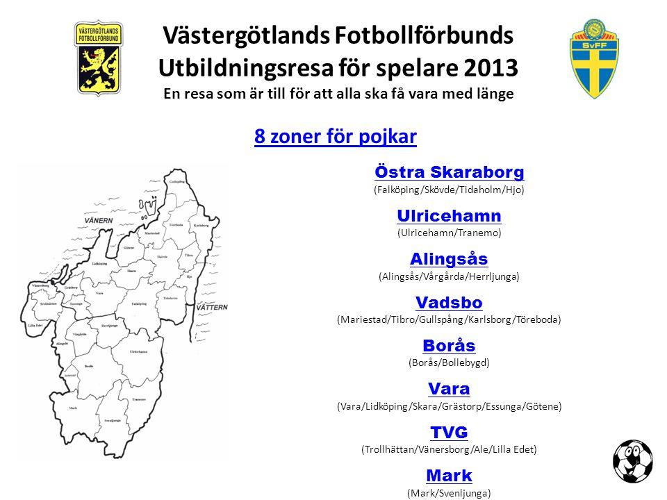 Västergötlands Fotbollförbunds Utbildningsresa för spelare 2013 En resa som är till för att alla ska få vara med länge 5 zoner för flickor Norra Norra (Mariestad/Tibro/Skövde/Falköping/Töreboda/Tidaholm/Karlsborg/Hjo) Västra (Skara/Vara/Götene/Trollhättan/Vänersborg/Lilla Edet/Ale/Essunga)Västra Mellersta Mellersta (Falköping/Herrljunga/Vårgårda/Alingsås) Sydvästra Sydvästra (Del av Borås/Mark/Bollebygd) Sydöstra Sydöstra (Del av Borås/Ulricehamn/Tranemo/Svenljunga)