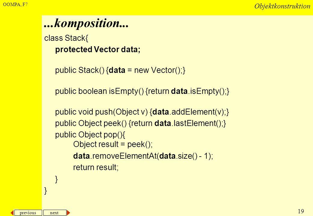 previous next 19 Objektkonstruktion OOMPA, F7...komposition... class Stack{ protected Vector data; public Stack() {data = new Vector();} public boolea