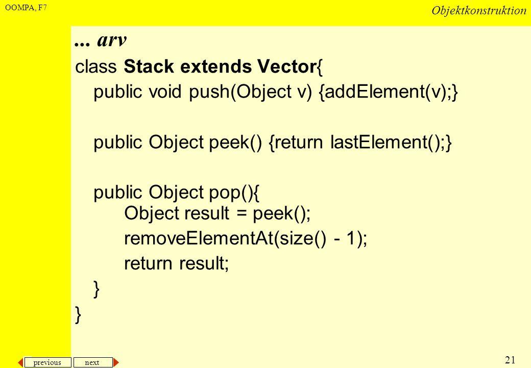 previous next 21 Objektkonstruktion OOMPA, F7... arv class Stack extends Vector{ public void push(Object v) {addElement(v);} public Object peek() {ret