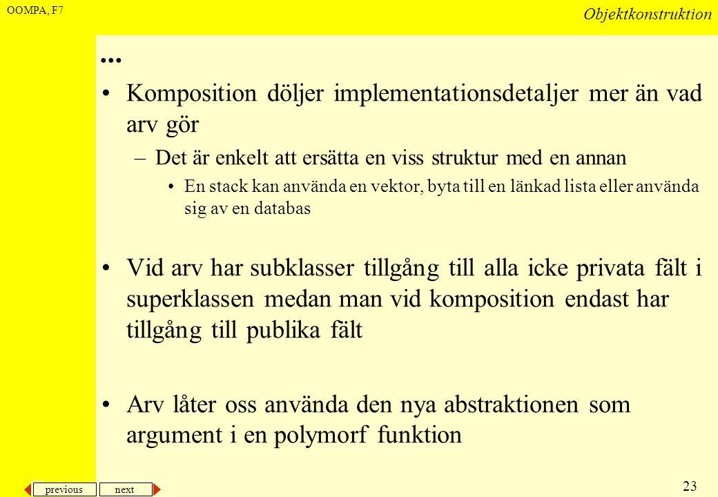 previous next 23 Objektkonstruktion OOMPA, F7... •Komposition döljer implementationsdetaljer mer än vad arv gör –Det är enkelt att ersätta en viss str