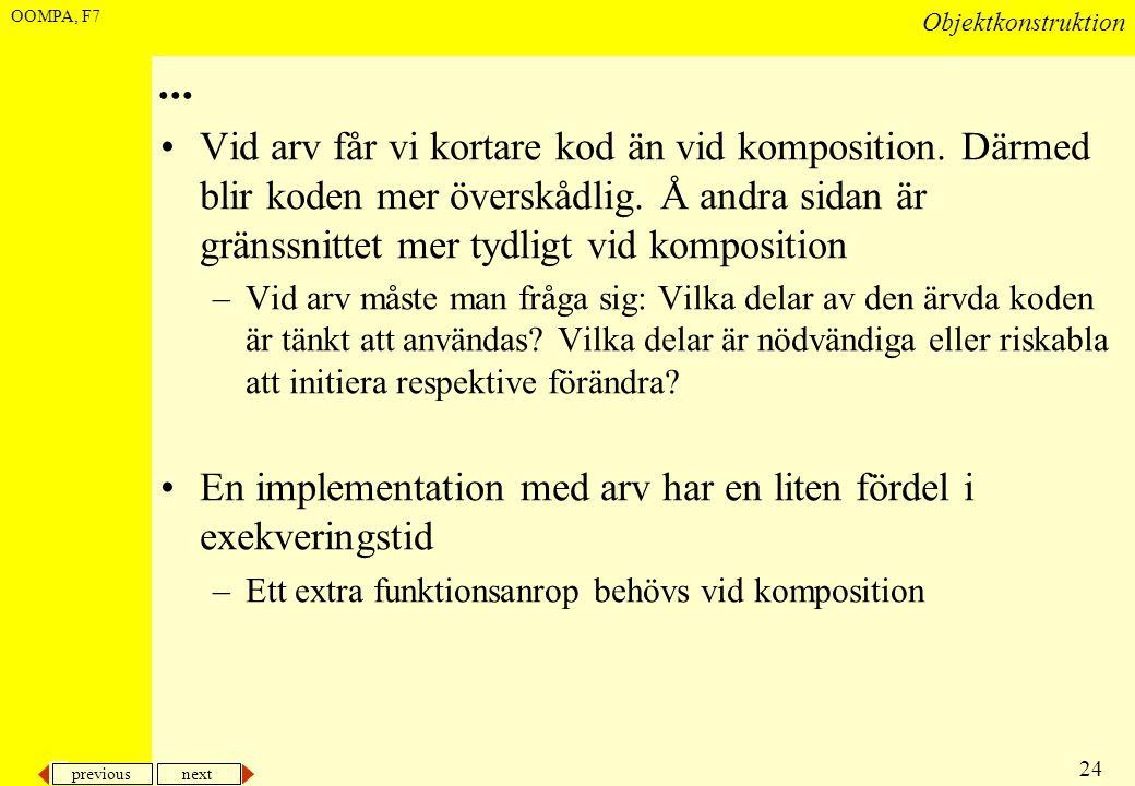 previous next 24 Objektkonstruktion OOMPA, F7... •Vid arv får vi kortare kod än vid komposition. Därmed blir koden mer överskådlig. Å andra sidan är g