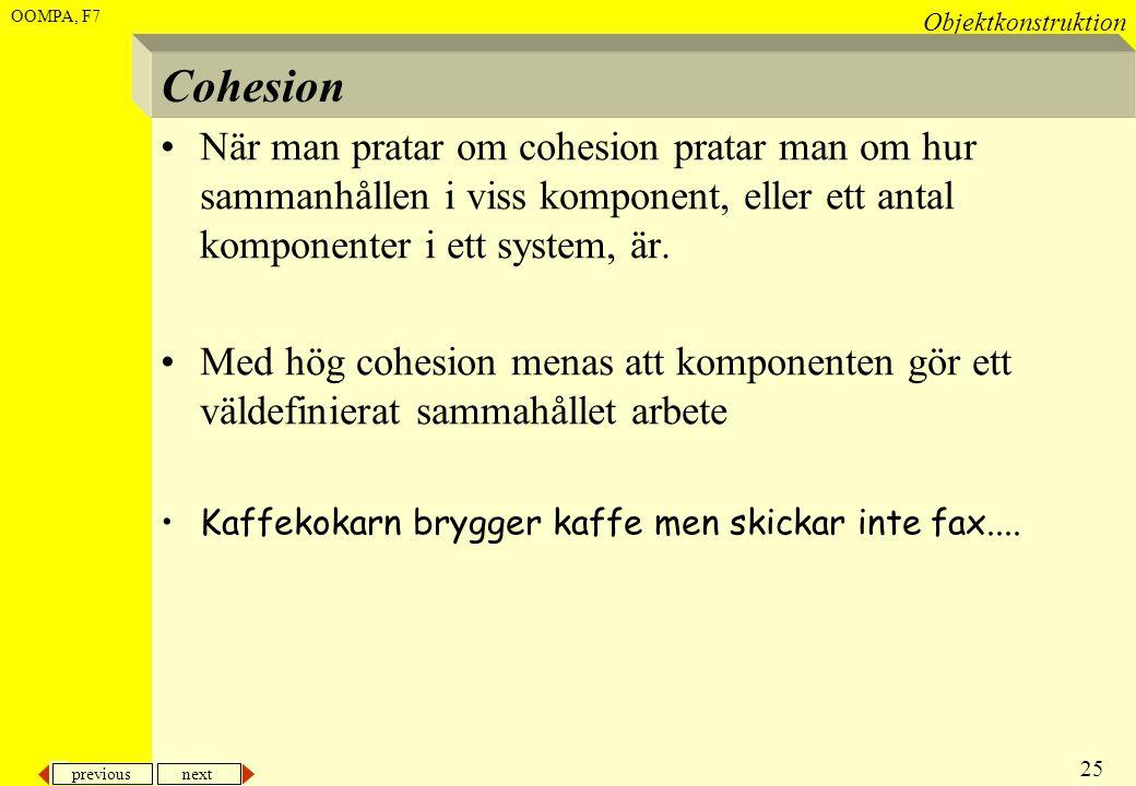 previous next 25 Objektkonstruktion OOMPA, F7 Cohesion •När man pratar om cohesion pratar man om hur sammanhållen i viss komponent, eller ett antal ko