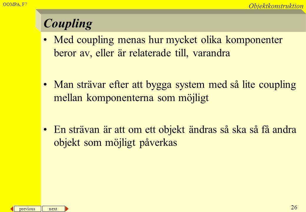 previous next 26 Objektkonstruktion OOMPA, F7 Coupling •Med coupling menas hur mycket olika komponenter beror av, eller är relaterade till, varandra •