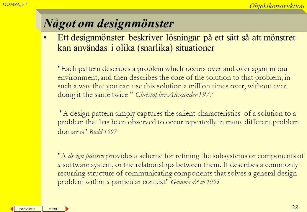 previous next 28 Objektkonstruktion OOMPA, F7 Något om designmönster •Ett designmönster beskriver lösningar på ett sätt så att mönstret kan användas i