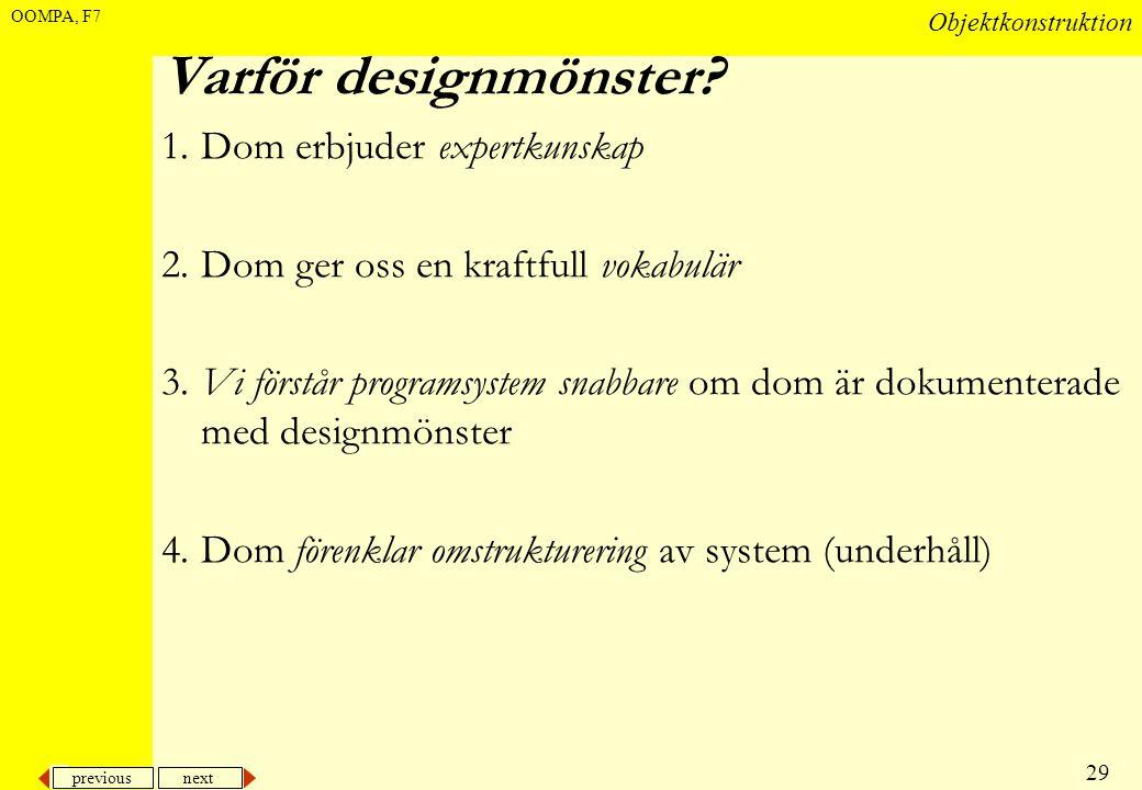 previous next 29 Objektkonstruktion OOMPA, F7 Varför designmönster? 1.Dom erbjuder expertkunskap 2.Dom ger oss en kraftfull vokabulär 3.Vi förstår pro