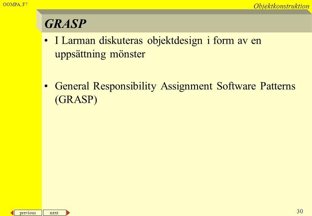 previous next 30 Objektkonstruktion OOMPA, F7 GRASP •I Larman diskuteras objektdesign i form av en uppsättning mönster •General Responsibility Assignm