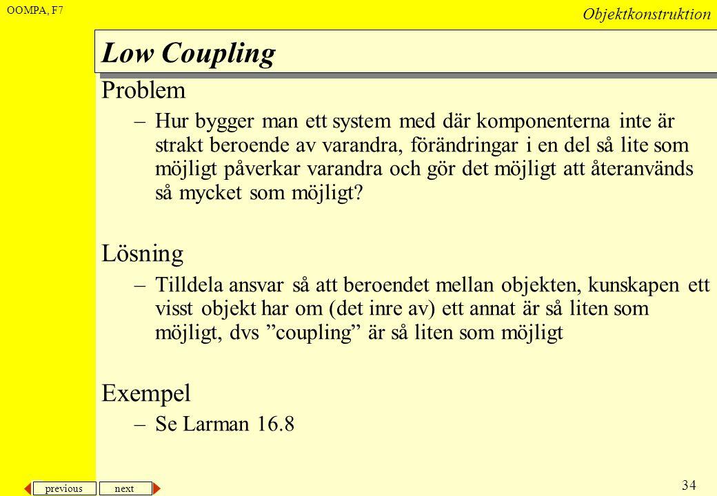 previous next 34 Objektkonstruktion OOMPA, F7 Low Coupling Problem –Hur bygger man ett system med där komponenterna inte är strakt beroende av varandr