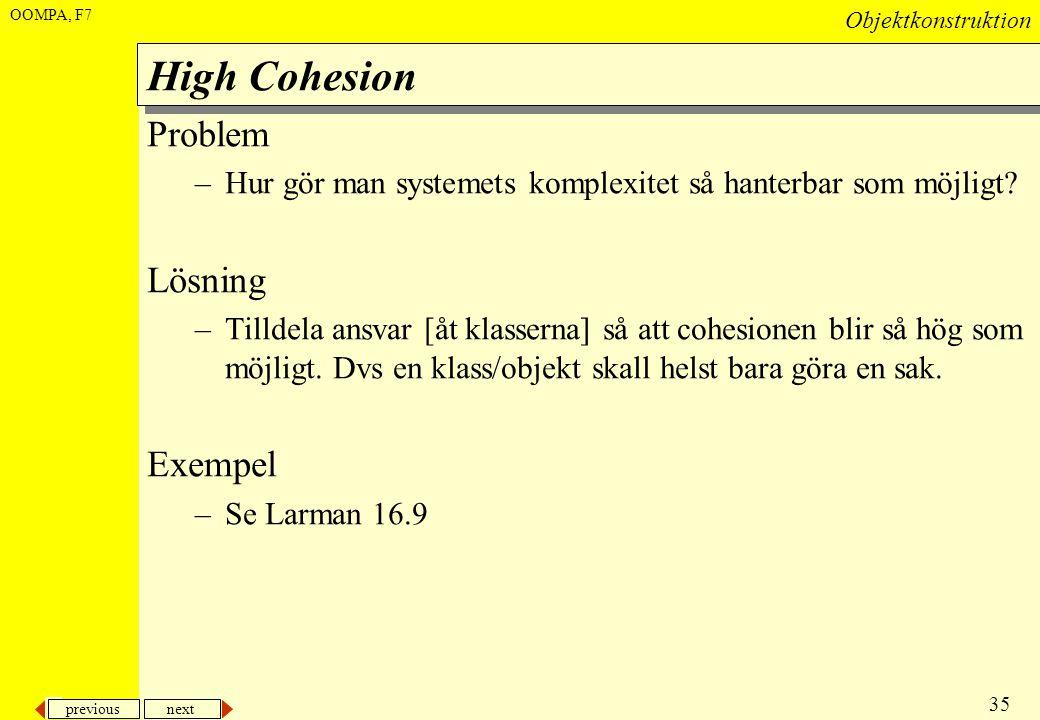 previous next 35 Objektkonstruktion OOMPA, F7 High Cohesion Problem –Hur gör man systemets komplexitet så hanterbar som möjligt? Lösning –Tilldela ans