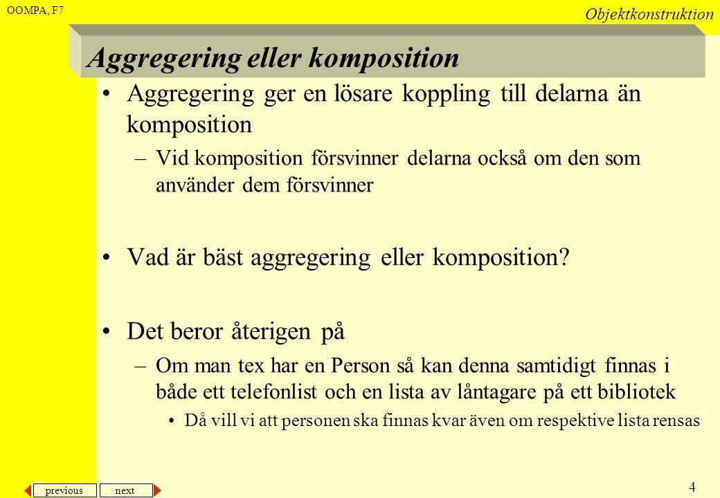 previous next 4 Objektkonstruktion OOMPA, F7 Aggregering eller komposition •Aggregering ger en lösare koppling till delarna än komposition –Vid kompos