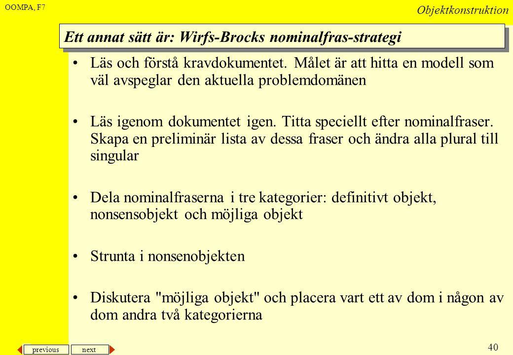 previous next 40 Objektkonstruktion OOMPA, F7 Ett annat sätt är: Wirfs-Brocks nominalfras-strategi •Läs och förstå kravdokumentet. Målet är att hitta