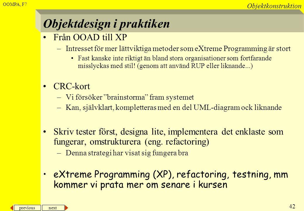 previous next 42 Objektkonstruktion OOMPA, F7 Objektdesign i praktiken •Från OOAD till XP –Intresset för mer lättviktiga metoder som eXtreme Programmi