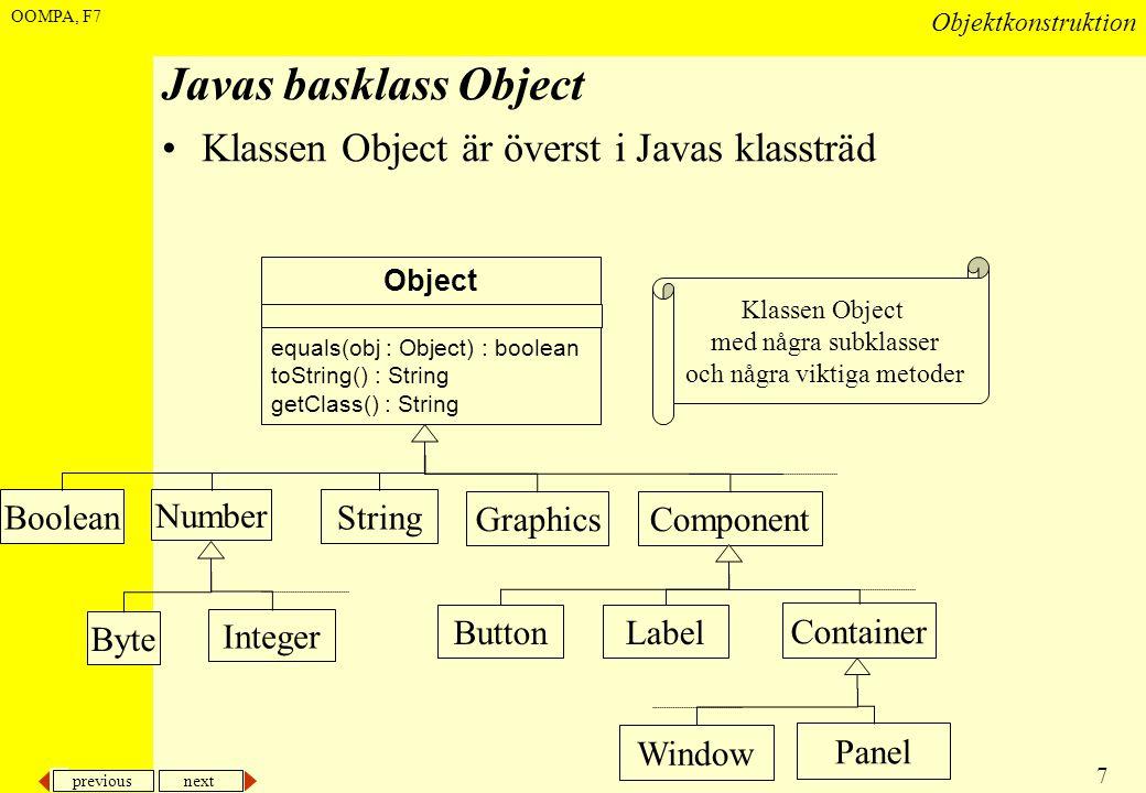 previous next 7 Objektkonstruktion OOMPA, F7 Javas basklass Object •Klassen Object är överst i Javas klassträd Boolean Number Byte String Integer Grap