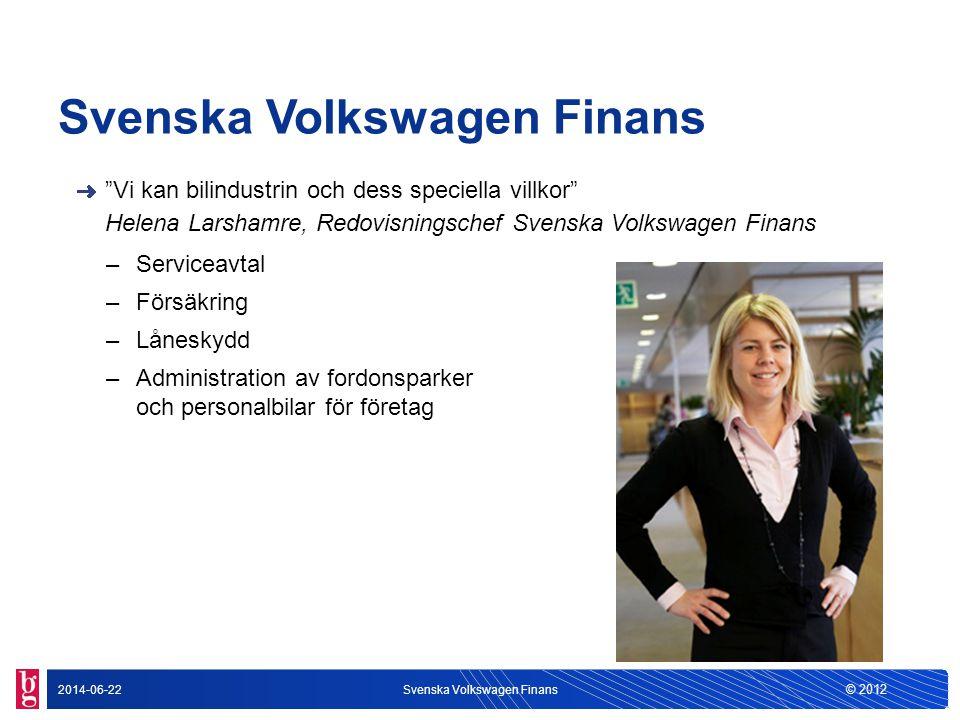 """© 2012 2014-06-22Svenska Volkswagen Finans """"Vi kan bilindustrin och dess speciella villkor"""" Helena Larshamre, Redovisningschef Svenska Volkswagen Fina"""
