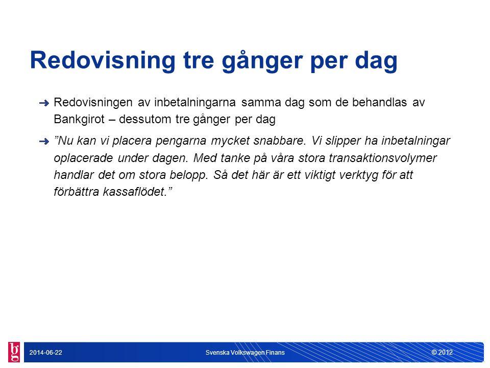 © 2012 2014-06-22Svenska Volkswagen Finans Redovisning tre gånger per dag Redovisningen av inbetalningarna samma dag som de behandlas av Bankgirot – d
