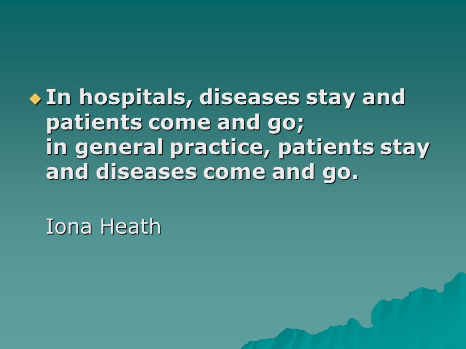  In hospitals, diseases stay and patients come and go; in general practice, patients stay and diseases come and go. Iona Heath Iona Heath