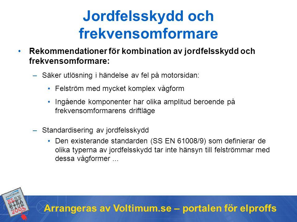 Arrangeras av Voltimum.se – portalen för elproffs Jordfelsskydd och frekvensomformare •Rekommendationer för kombination av jordfelsskydd och frekvensomformare: –Säker utlösning i händelse av fel på motorsidan: •Felström med mycket komplex vågform •Ingående komponenter har olika amplitud beroende på frekvensomformarens driftläge –Standardisering av jordfelsskydd •Den existerande standarden (SS EN 61008/9) som definierar de olika typerna av jordfelsskydd tar inte hänsyn till felströmmar med dessa vågformer...