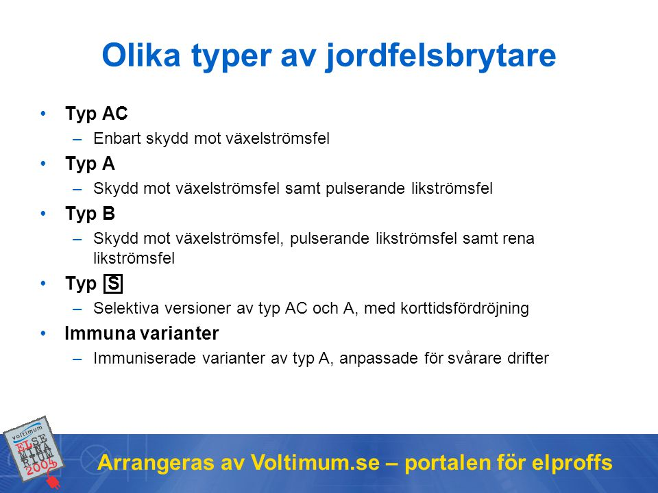 Arrangeras av Voltimum.se – portalen för elproffs Olika typer av jordfelsbrytare •Typ AC –Enbart skydd mot växelströmsfel •Typ A –Skydd mot växelströmsfel samt pulserande likströmsfel •Typ B –Skydd mot växelströmsfel, pulserande likströmsfel samt rena likströmsfel •Typ S –Selektiva versioner av typ AC och A, med korttidsfördröjning •Immuna varianter –Immuniserade varianter av typ A, anpassade för svårare drifter