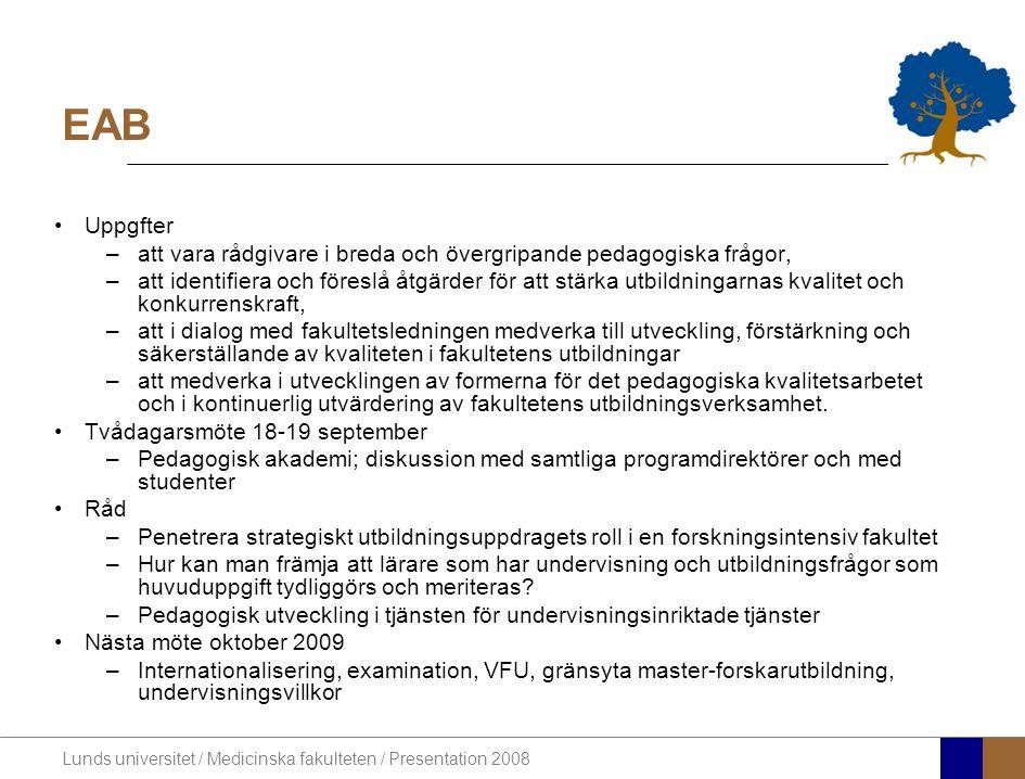 Lunds universitet / Medicinska fakulteten / Presentation 2008 EAB •Uppgfter –att vara rådgivare i breda och övergripande pedagogiska frågor, –att identifiera och föreslå åtgärder för att stärka utbildningarnas kvalitet och konkurrenskraft, –att i dialog med fakultetsledningen medverka till utveckling, förstärkning och säkerställande av kvaliteten i fakultetens utbildningar –att medverka i utvecklingen av formerna för det pedagogiska kvalitetsarbetet och i kontinuerlig utvärdering av fakultetens utbildningsverksamhet.