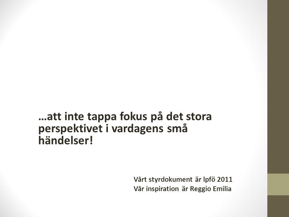 …att inte tappa fokus på det stora perspektivet i vardagens små händelser! Vårt styrdokument är lpfö 2011 Vår inspiration är Reggio Emilia