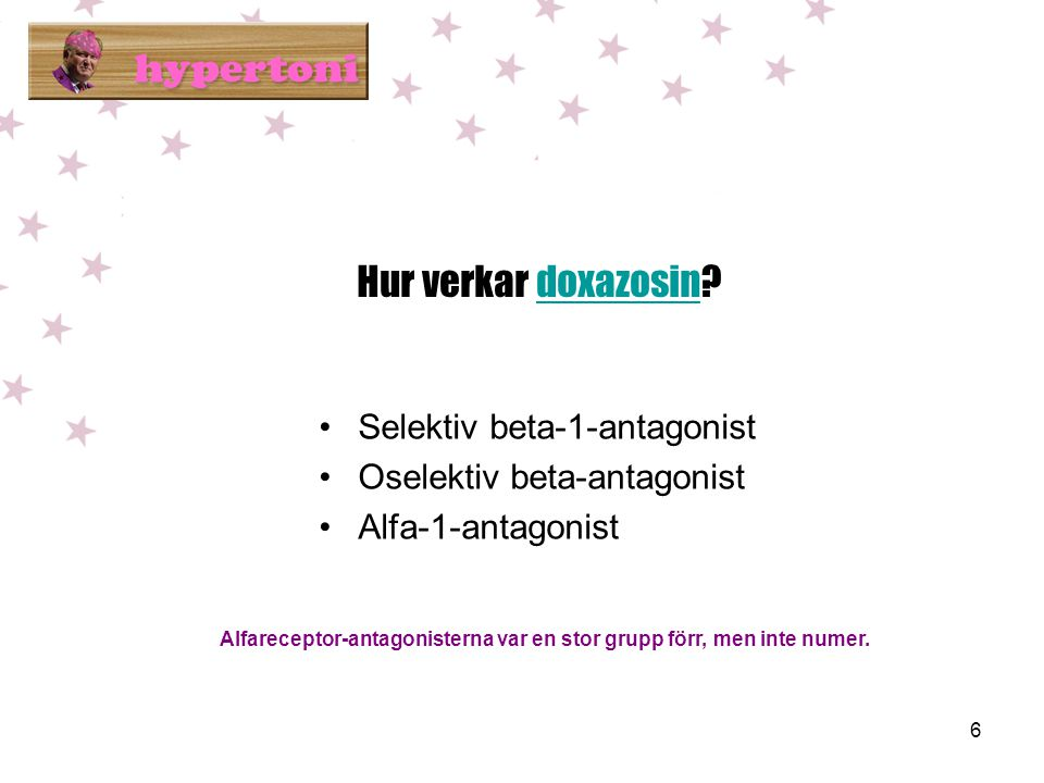 6 Hur verkar doxazosin?doxazosin •Selektiv beta-1-antagonist •Oselektiv beta-antagonist •Alfa-1-antagonist Alfareceptor-antagonisterna var en stor grupp förr, men inte numer.