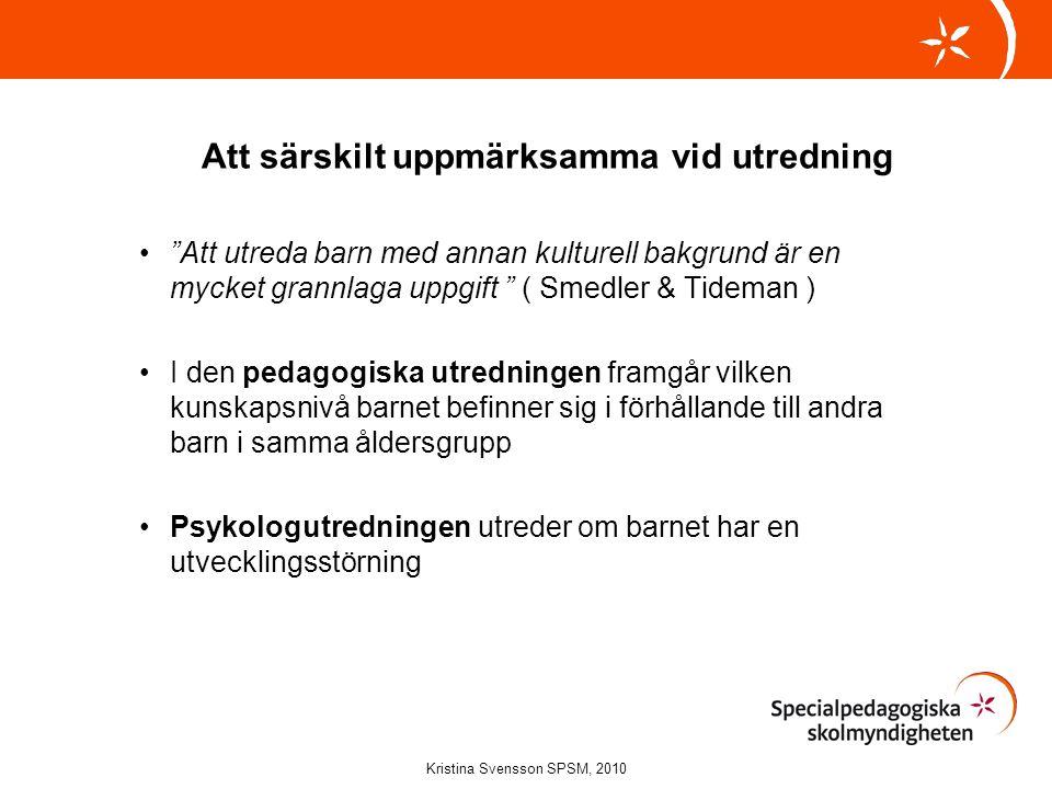 Att särskilt uppmärksamma vid utredning • Att utreda barn med annan kulturell bakgrund är en mycket grannlaga uppgift ( Smedler & Tideman ) •I den pedagogiska utredningen framgår vilken kunskapsnivå barnet befinner sig i förhållande till andra barn i samma åldersgrupp •Psykologutredningen utreder om barnet har en utvecklingsstörning Kristina Svensson SPSM, 2010