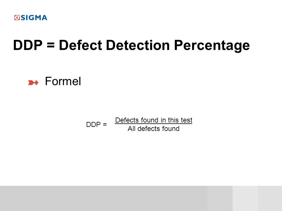 DDP = Defect Detection Percentage Formel Defects found in this test All defects found DDP =