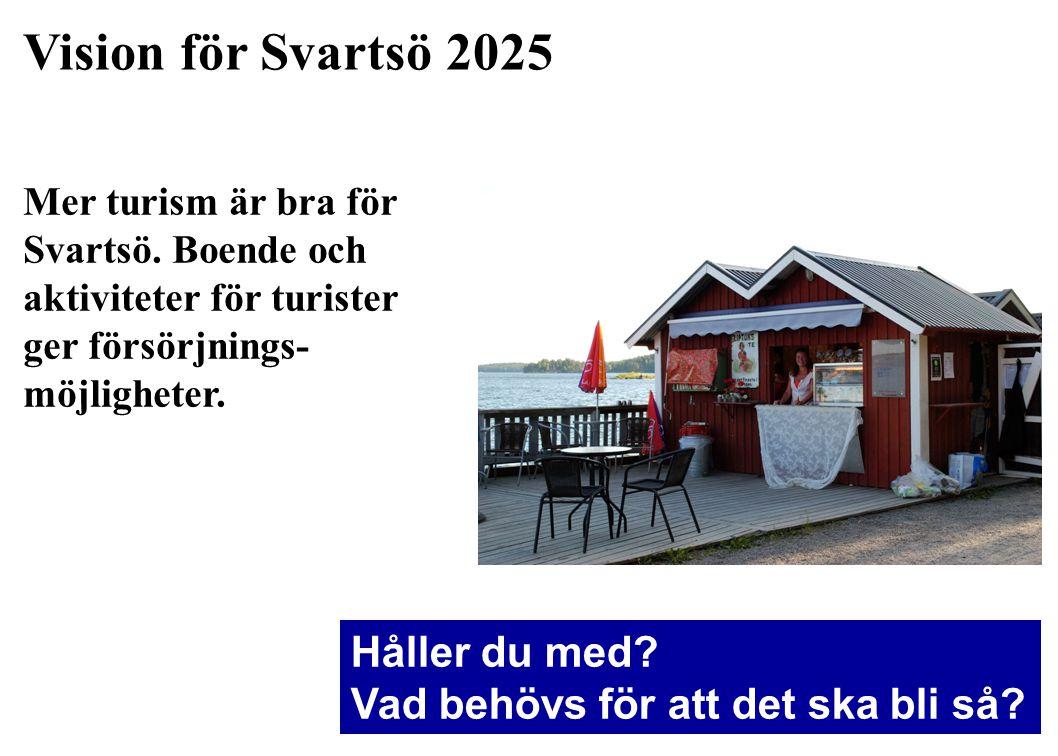 Vision för Svartsö 2025 Mer turism är bra för Svartsö. Boende och aktiviteter för turister ger försörjnings- möjligheter. Håller du med? Vad behövs fö