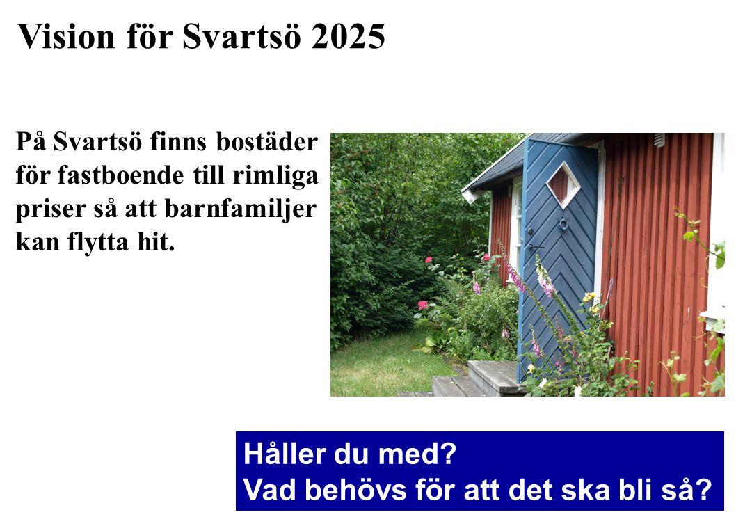 Vision för Svartsö 2025 På Svartsö finns bostäder för fastboende till rimliga priser så att barnfamiljer kan flytta hit. Håller du med? Vad behövs för