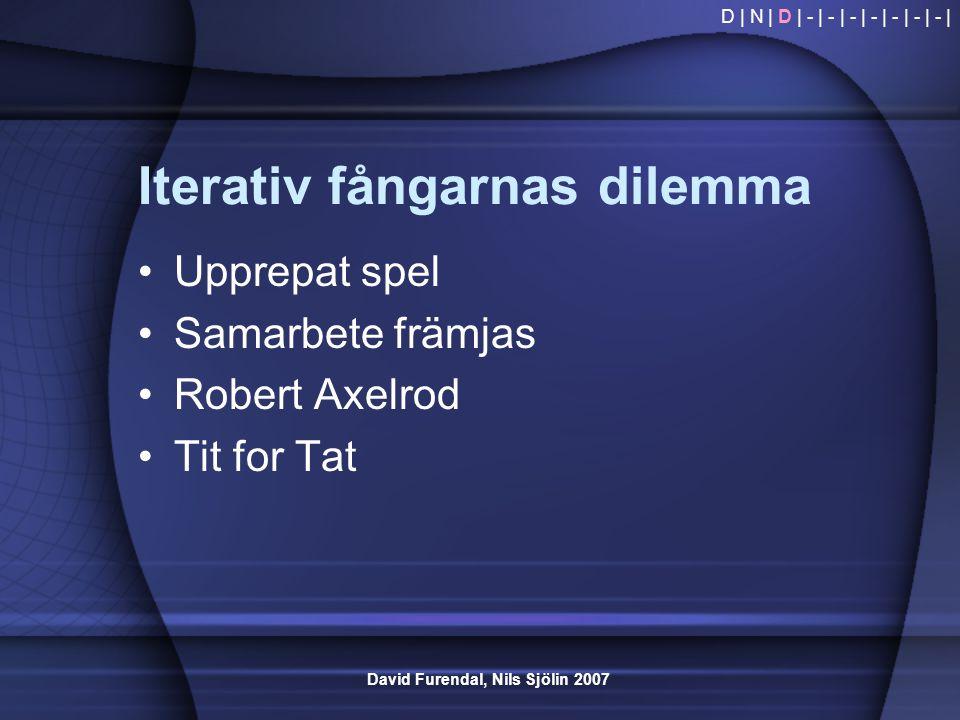 David Furendal, Nils Sjölin 2007 Iterativ fångarnas dilemma •Upprepat spel •Samarbete främjas •Robert Axelrod •Tit for Tat D | N | D | - | - | - | - |