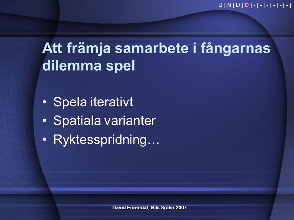 David Furendal, Nils Sjölin 2007 Att främja samarbete i fångarnas dilemma spel •Spela iterativt •Spatiala varianter •Ryktesspridning… D | N | D | D |