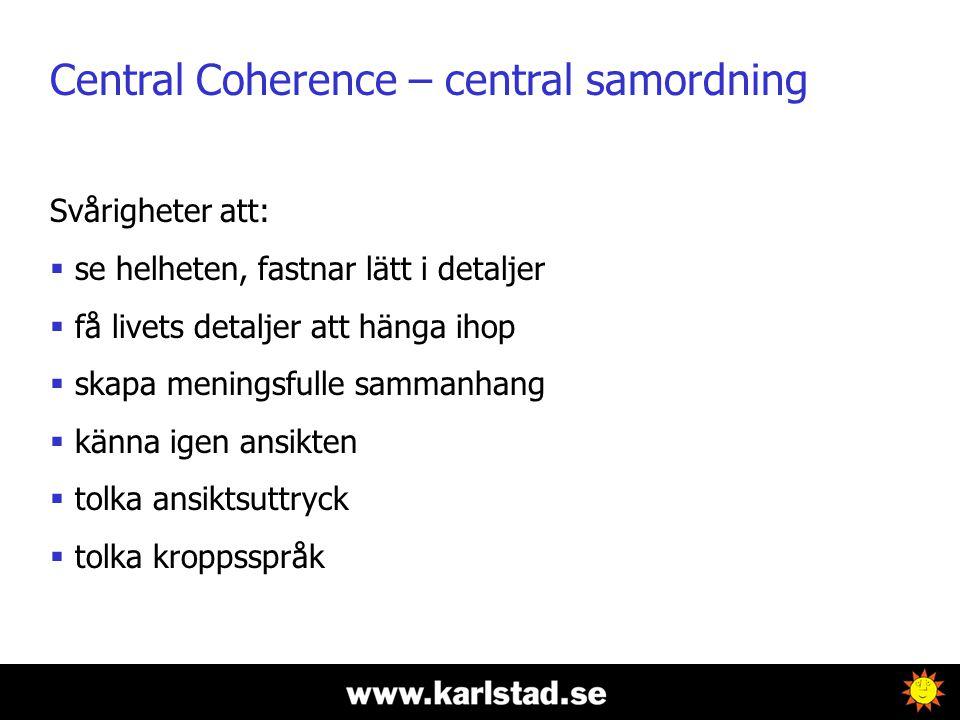 Central Coherence – central samordning Svårigheter att:  se helheten, fastnar lätt i detaljer  få livets detaljer att hänga ihop  skapa meningsfulle sammanhang  känna igen ansikten  tolka ansiktsuttryck  tolka kroppsspråk