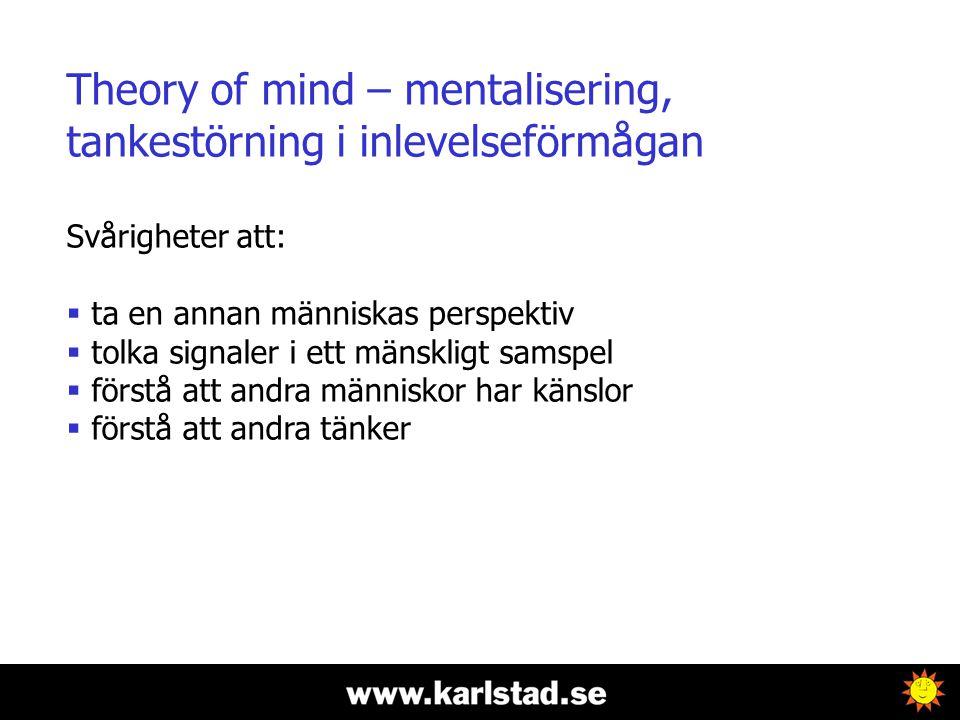 Theory of mind – mentalisering, tankestörning i inlevelseförmågan Svårigheter att:  ta en annan människas perspektiv  tolka signaler i ett mänskligt samspel  förstå att andra människor har känslor  förstå att andra tänker