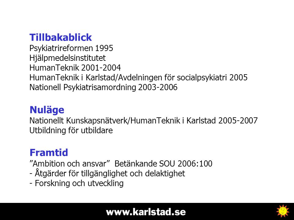 Tillbakablick Psykiatrireformen 1995 Hjälpmedelsinstitutet HumanTeknik 2001-2004 HumanTeknik i Karlstad/Avdelningen för socialpsykiatri 2005 Nationell Psykiatrisamordning 2003-2006 Nuläge Nationellt Kunskapsnätverk/HumanTeknik i Karlstad 2005-2007 Utbildning för utbildare Framtid Ambition och ansvar Betänkande SOU 2006:100 - Åtgärder för tillgänglighet och delaktighet - Forskning och utveckling